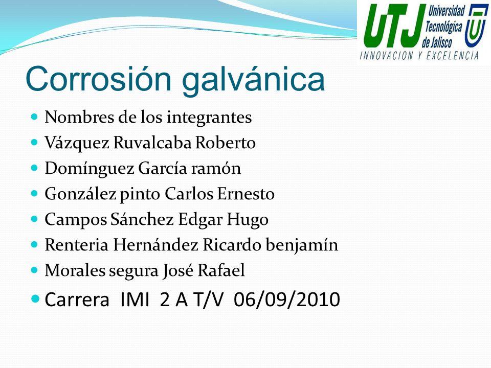Corrosión galvánica Nombres de los integrantes Vázquez Ruvalcaba Roberto Domínguez García ramón González pinto Carlos Ernesto Campos Sánchez Edgar Hug
