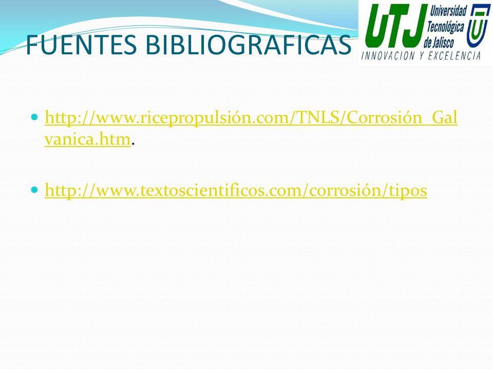 FUENTES BIBLIOGRAFICAS http://www.ricepropulsión.com/TNLS/Corrosión_Gal vanica.htm. http://www.ricepropulsión.com/TNLS/Corrosión_Gal vanica.htm http:/