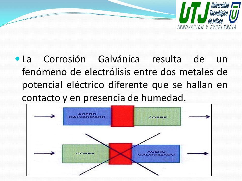 La Corrosión Galvánica resulta de un fenómeno de electrólisis entre dos metales de potencial eléctrico diferente que se hallan en contacto y en presen