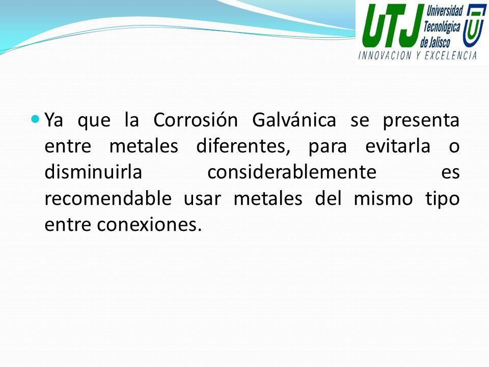 Ya que la Corrosión Galvánica se presenta entre metales diferentes, para evitarla o disminuirla considerablemente es recomendable usar metales del mis