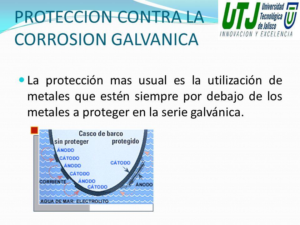 PROTECCION CONTRA LA CORROSION GALVANICA La protección mas usual es la utilización de metales que estén siempre por debajo de los metales a proteger e