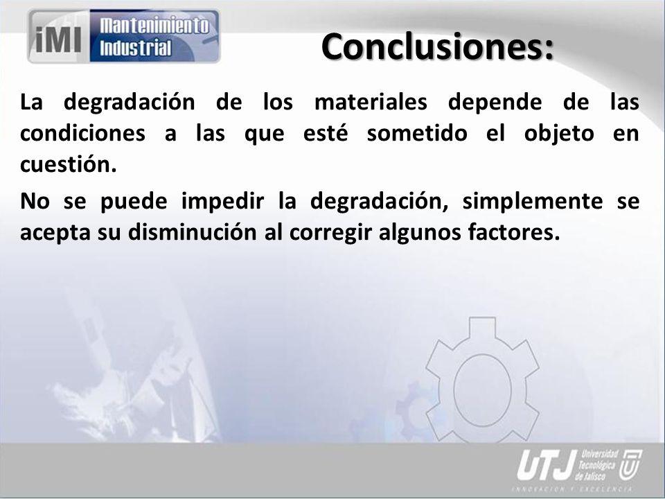 Conclusiones: La degradación de los materiales depende de las condiciones a las que esté sometido el objeto en cuestión. No se puede impedir la degrad