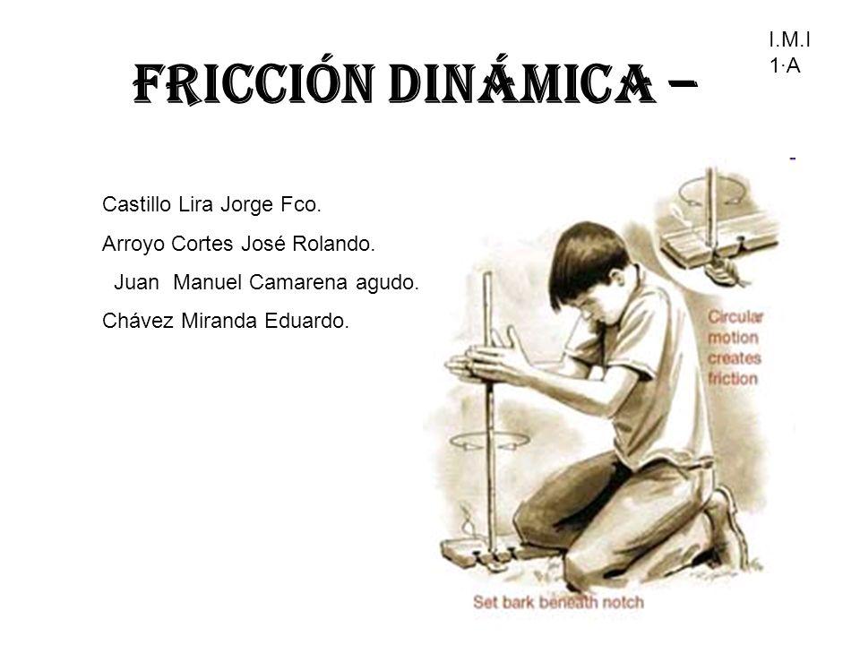 Fricción Dinámica – Castillo Lira Jorge Fco. Arroyo Cortes José Rolando. Juan Manuel Camarena agudo. Chávez Miranda Eduardo. I.M.I 1·A