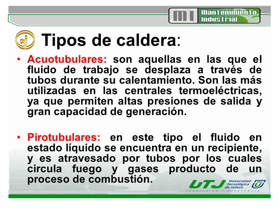 Tipos de caldera: Acuotubulares: son aquellas en las que el fluido de trabajo se desplaza a través de tubos durante su calentamiento. Son las más util