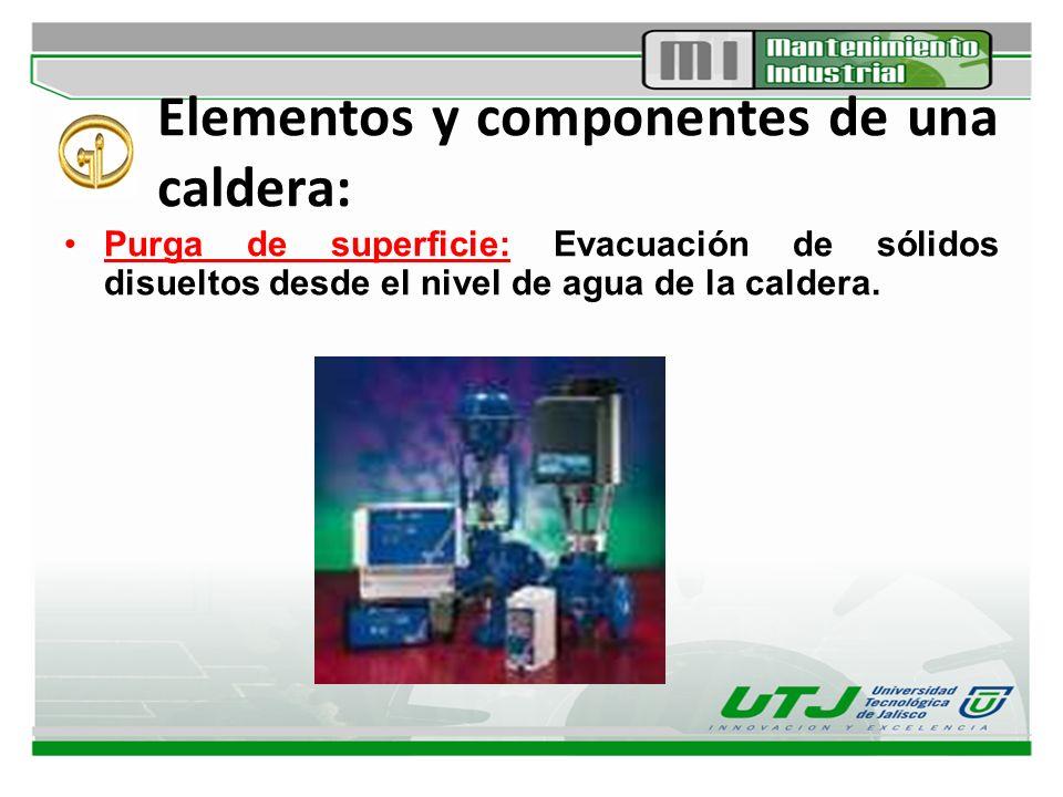 Elementos y componentes de una caldera: Purga de superficie: Evacuación de sólidos disueltos desde el nivel de agua de la caldera.