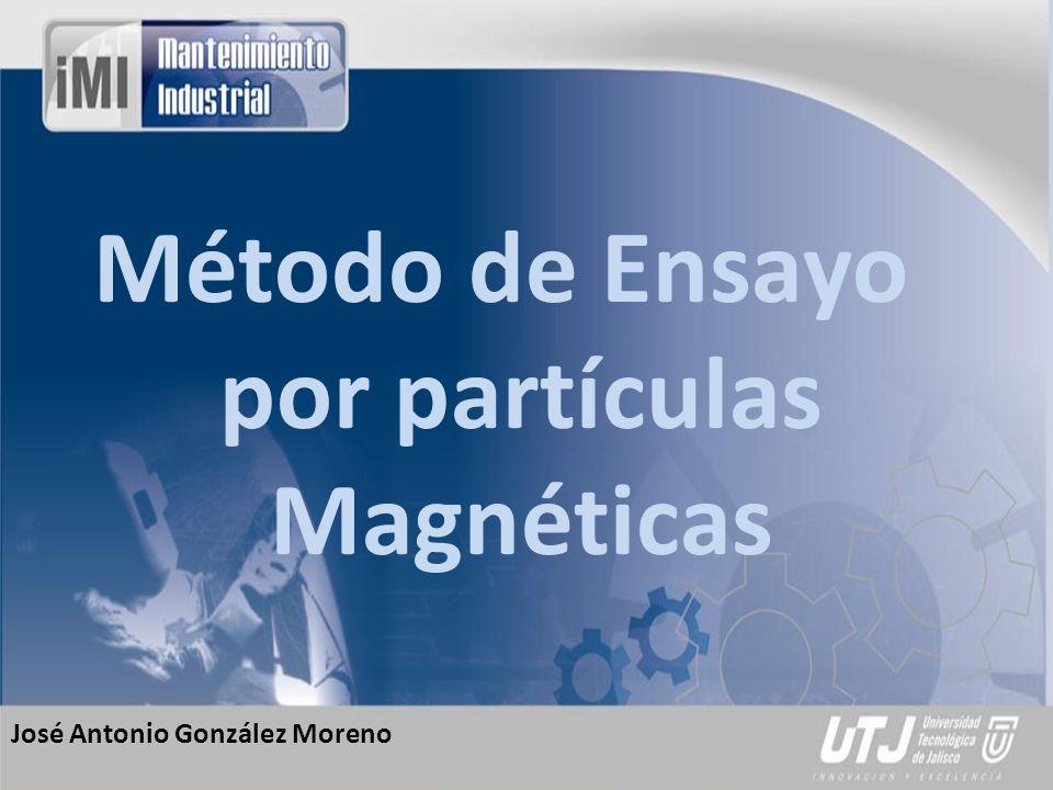 José Antonio González Moreno Método de Ensayo por partículas Magnéticas