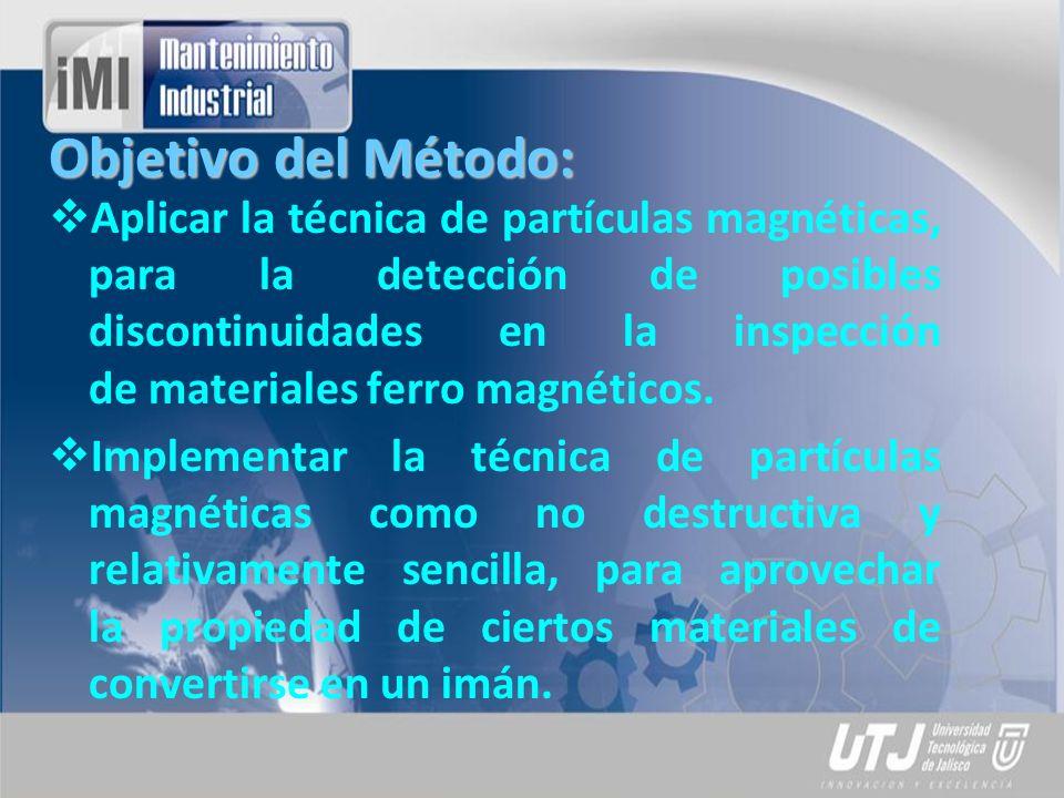 Objetivo del Método: Aplicar la técnica de partículas magnéticas, para la detección de posibles discontinuidades en la inspección de materiales ferro