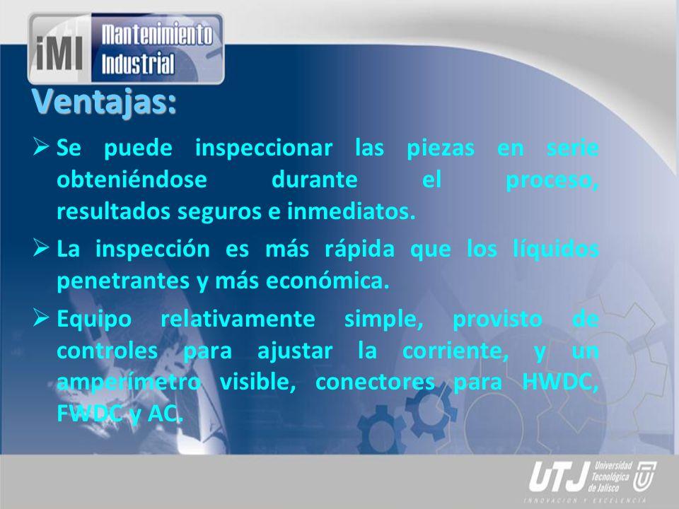 Ventajas: Se puede inspeccionar las piezas en serie obteniéndose durante el proceso, resultados seguros e inmediatos. La inspección es más rápida que
