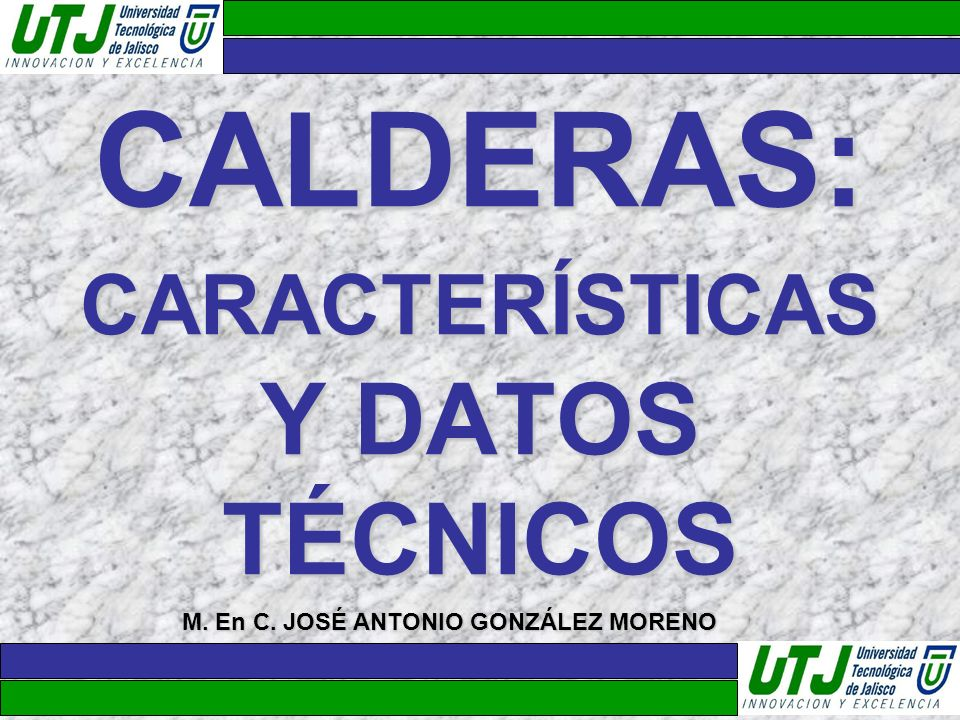 CALDERAS: CARACTERÍSTICAS Y DATOS TÉCNICOS M. En C. JOSÉ ANTONIO GONZÁLEZ MORENO