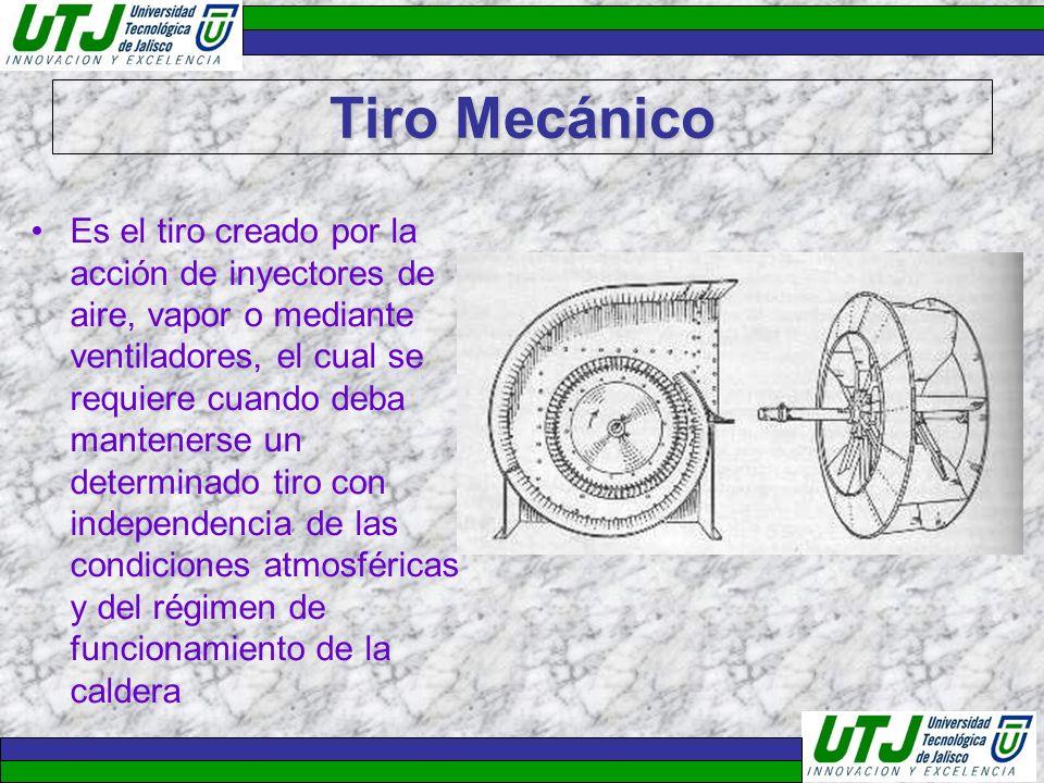 Tiro Mecánico Es el tiro creado por la acción de inyectores de aire, vapor o mediante ventiladores, el cual se requiere cuando deba mantenerse un dete