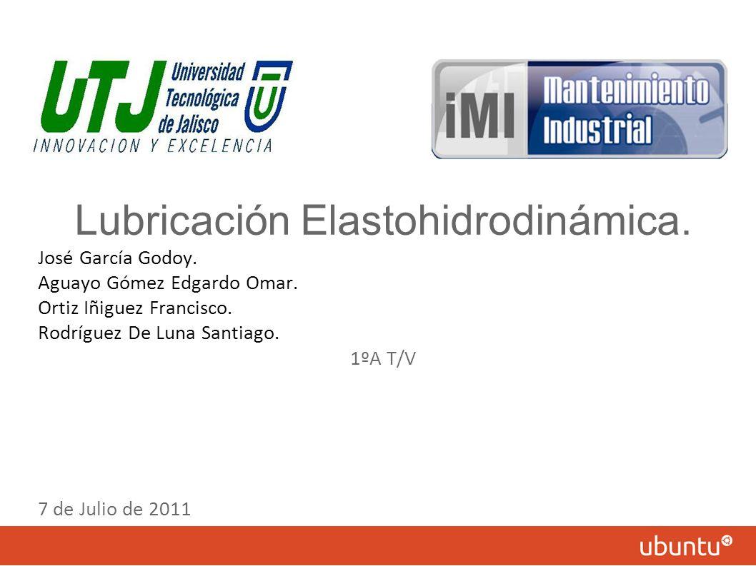 Lubricación Elastohidrodinámica. José García Godoy. Aguayo Gómez Edgardo Omar. Ortiz Iñiguez Francisco. Rodríguez De Luna Santiago. 1ºA T/V 7 de Julio