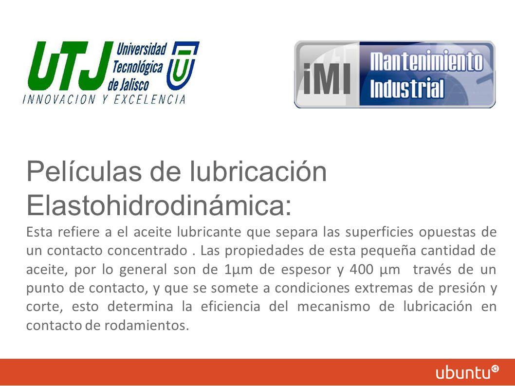 Películas de lubricación Elastohidrodinámica: Esta refiere a el aceite lubricante que separa las superficies opuestas de un contacto concentrado. Las