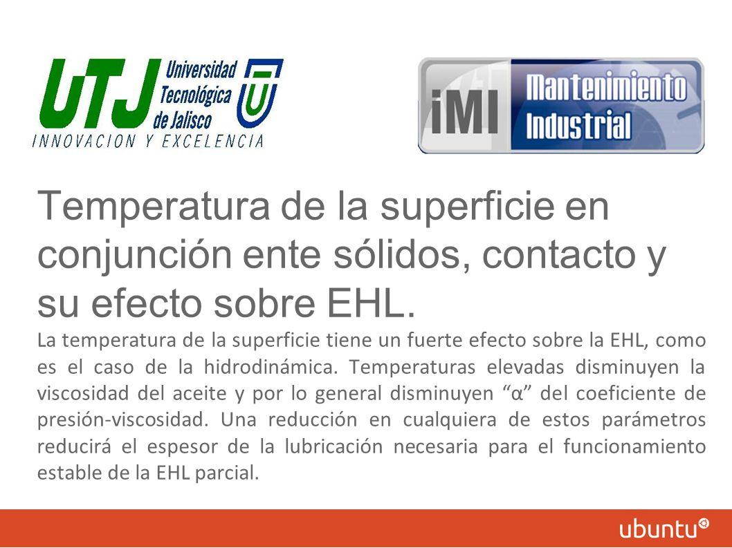 Temperatura de la superficie en conjunción ente sólidos, contacto y su efecto sobre EHL. La temperatura de la superficie tiene un fuerte efecto sobre