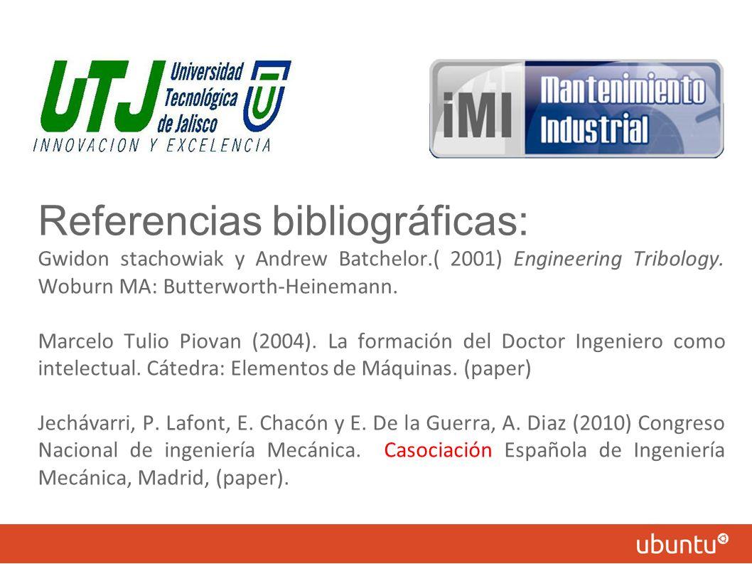 Referencias bibliográficas: Gwidon stachowiak y Andrew Batchelor.( 2001) Engineering Tribology. Woburn MA: Butterworth-Heinemann. Marcelo Tulio Piovan