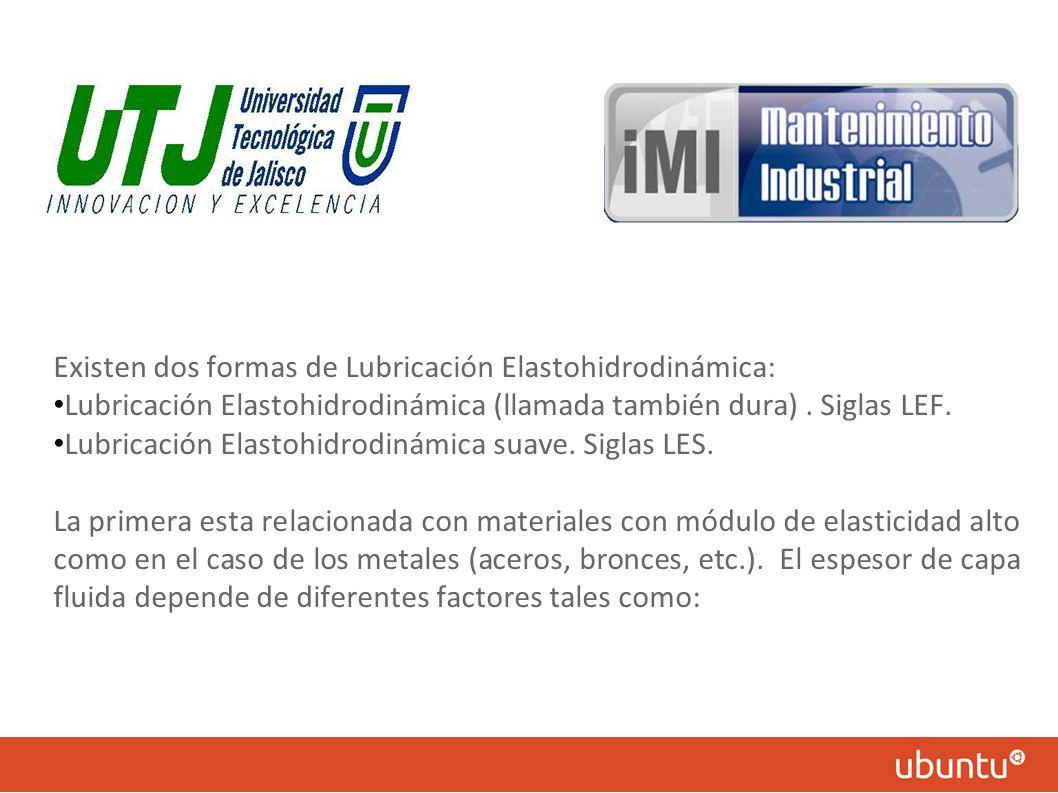 Existen dos formas de Lubricación Elastohidrodinámica: Lubricación Elastohidrodinámica (llamada también dura). Siglas LEF. Lubricación Elastohidrodiná