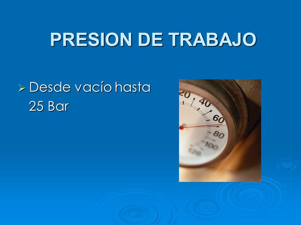 PRESION DE TRABAJO Desde vacío hasta Desde vacío hasta 25 Bar 25 Bar