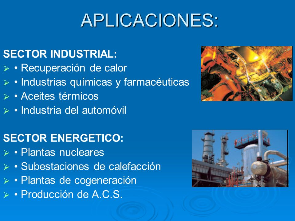 APLICACIONES: SECTOR INDUSTRIAL: Recuperación de calor Industrias químicas y farmacéuticas Aceites térmicos Industria del automóvil SECTOR ENERGETICO: