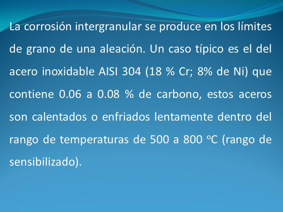 La corrosión intergranular se produce en los límites de grano de una aleación. Un caso típico es el del acero inoxidable AISI 304 (18 % Cr; 8% de Ni)