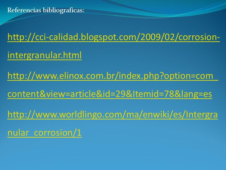 Referencias bibliograficas: http://cci-calidad.blogspot.com/2009/02/corrosion- intergranular.html http://www.elinox.com.br/index.php?option=com_ conte