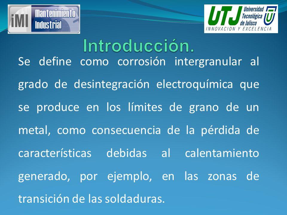 Se define como corrosión intergranular al grado de desintegración electroquímica que se produce en los límites de grano de un metal, como consecuencia