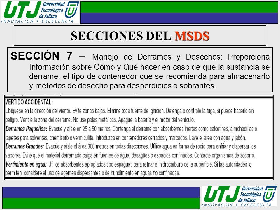 SECCIONES DEL MSDS SECCIÓN 7 SECCIÓN 7 – Manejo de Derrames y Desechos: Proporciona Información sobre Cómo y Qué hacer en caso de que la sustancia se
