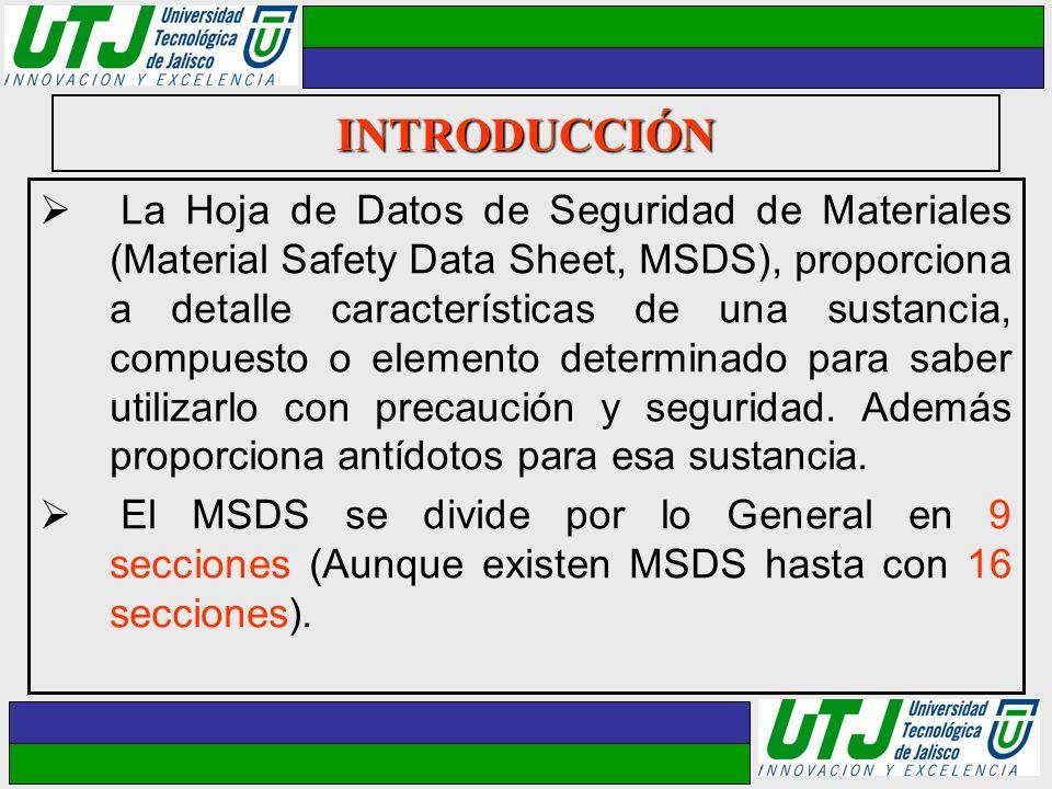 INTRODUCCIÓN La Hoja de Datos de Seguridad de Materiales (Material Safety Data Sheet, MSDS), proporciona a detalle características de una sustancia, c