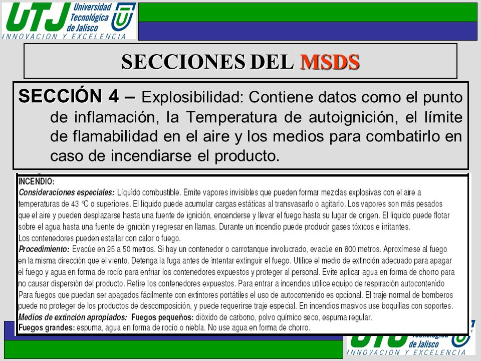 SECCIONES DEL MSDS SECCIÓN 4 – SECCIÓN 4 – Explosibilidad: Contiene datos como el punto de inflamación, la Temperatura de autoignición, el límite de f