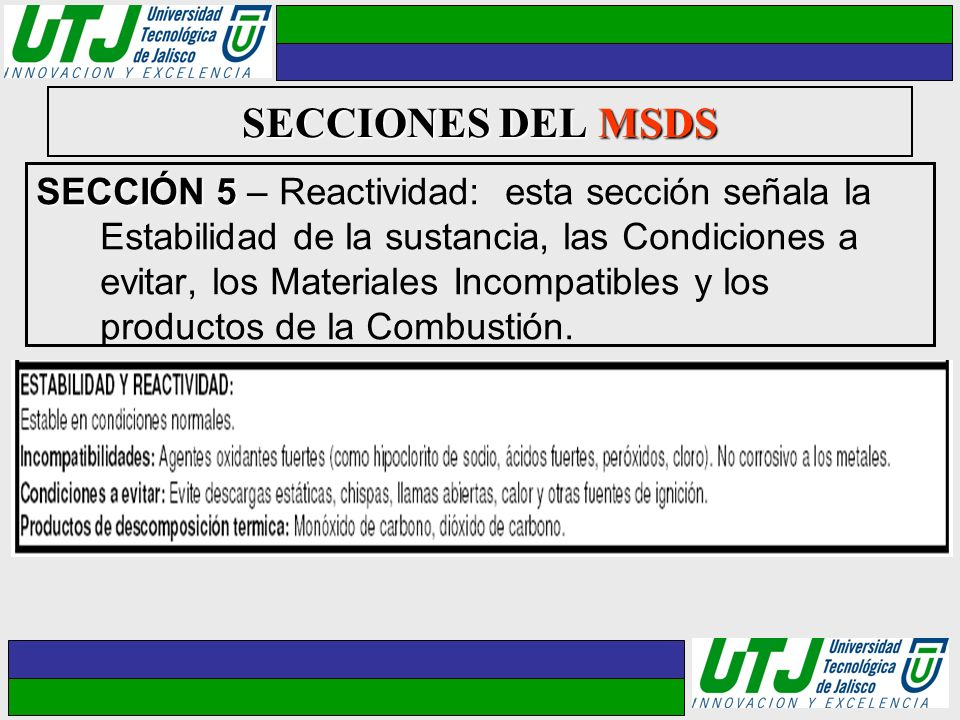 SECCIONES DEL MSDS SECCIÓN 5 SECCIÓN 5 – Reactividad: esta sección señala la Estabilidad de la sustancia, las Condiciones a evitar, los Materiales Inc