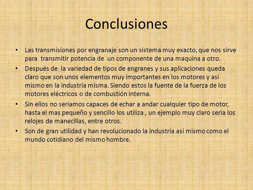 Conclusiones Las transmisiones por engranaje son un sistema muy exacto, que nos sirve para transmitir potencia de un componente de una maquina a otro.