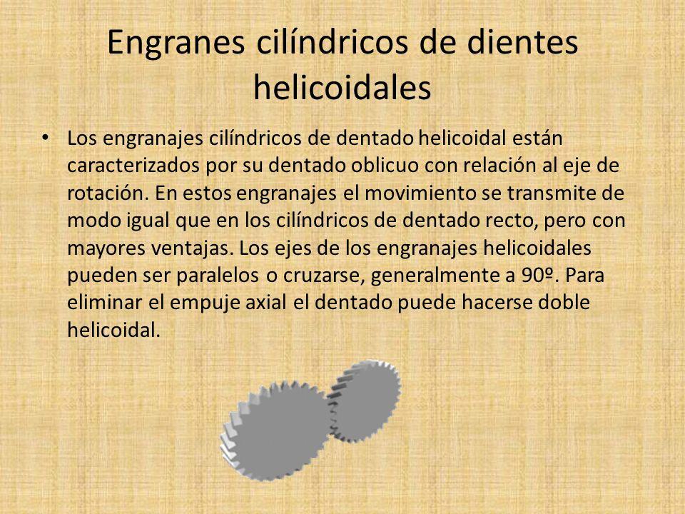 Engranes cilíndricos de dientes helicoidales Los engranajes helicoidales tienen la ventaja que transmiten más potencia que los rectos, y también pueden transmitir más velocidad, son más silenciosos y más duraderos; además, pueden transmitir el movimiento de ejes que se corten.