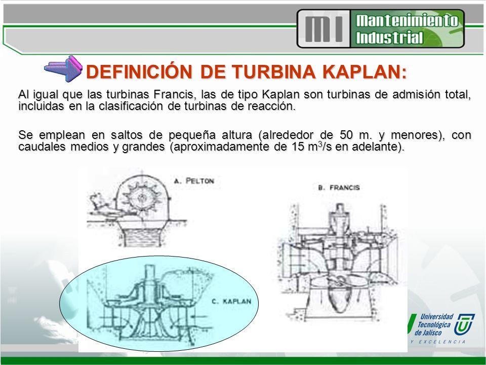 DEFINICIÓN DE TURBINA KAPLAN: Al igual que las turbinas Francis, las de tipo Kaplan son turbinas de admisión total, incluidas en la clasificación de t