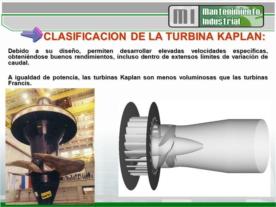 CLASIFICACIÓN DE LA TURBINA KAPLAN: Debido a su diseño, permiten desarrollar elevadas velocidades específicas, obteniéndose buenos rendimientos, inclu