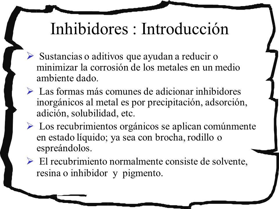 Inhibidores : Introducción Sustancias o aditivos que ayudan a reducir o minimizar la corrosión de los metales en un medio ambiente dado. Las formas má