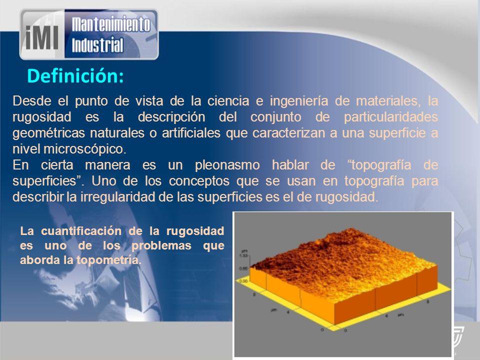 Cuantificación de la Rugosidad: Tanto en aplicaciones industriales como en la vida cotidiana, el grado de rugosidad de las superficies es importante, en ocasiones es deseable tener rugosidad alta y en otras ocasiones esta condición es indeseable.