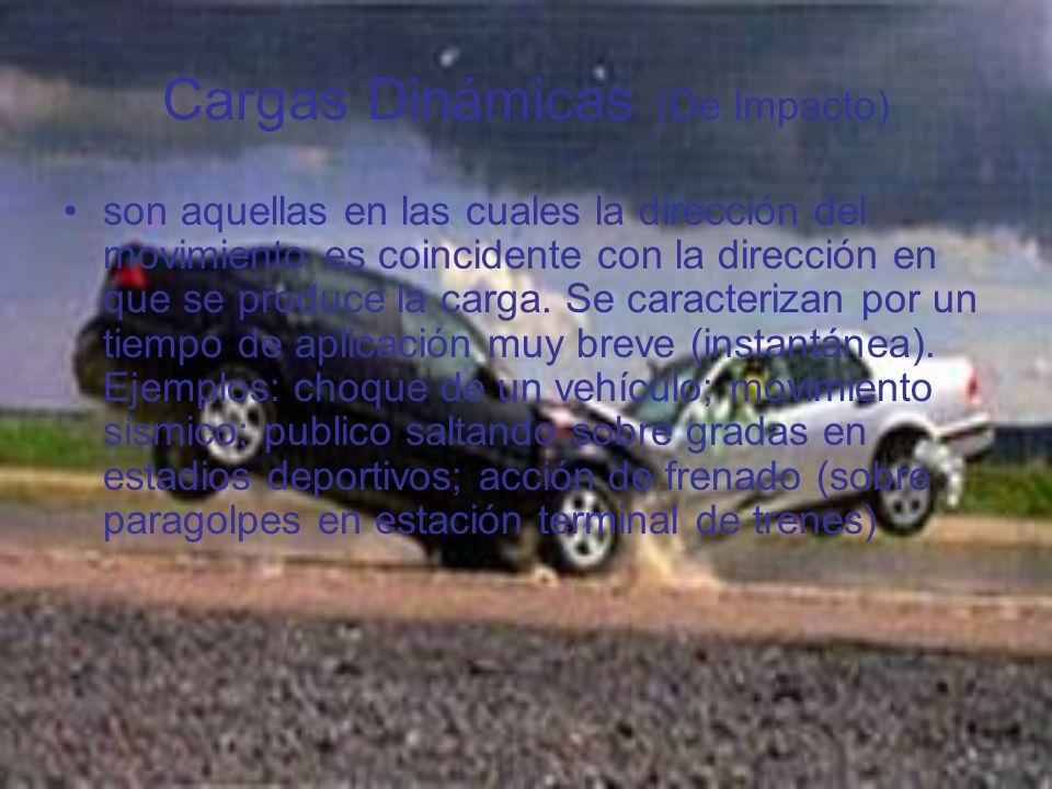 Cargas Dinámicas (De Impacto) son aquellas en las cuales la dirección del movimiento es coincidente con la dirección en que se produce la carga. Se ca