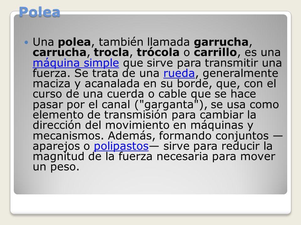 Polea Una polea, también llamada garrucha, carrucha, trocla, trócola o carrillo, es una máquina simple que sirve para transmitir una fuerza. Se trata