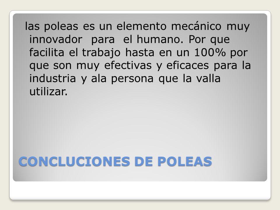CONCLUCIONES DE POLEAS las poleas es un elemento mecánico muy innovador para el humano. Por que facilita el trabajo hasta en un 100% por que son muy e