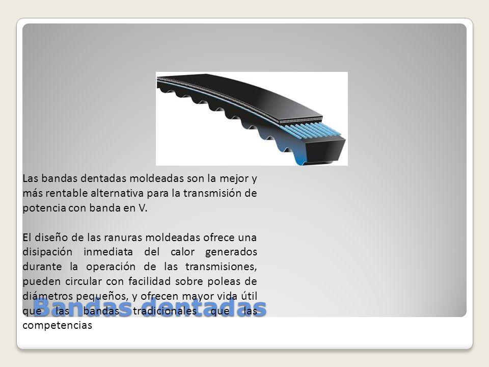 Bandas dentadas Las bandas dentadas moldeadas son la mejor y más rentable alternativa para la transmisión de potencia con banda en V. El diseño de las
