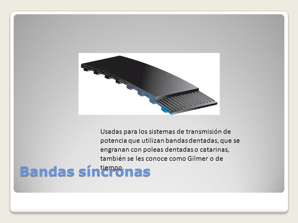 Bandas síncronas Usadas para los sistemas de transmisión de potencia que utilizan bandas dentadas, que se engranan con poleas dentadas o catarinas, ta