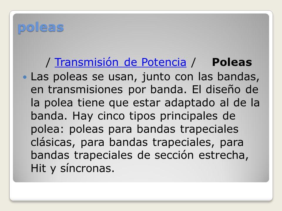 poleas / Transmisión de Potencia / PoleasTransmisión de Potencia Las poleas se usan, junto con las bandas, en transmisiones por banda. El diseño de la