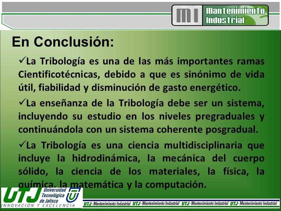 En Conclusión: La Tribología es una de las más importantes ramas Cientificotécnicas, debido a que es sinónimo de vida útil, fiabilidad y disminución d