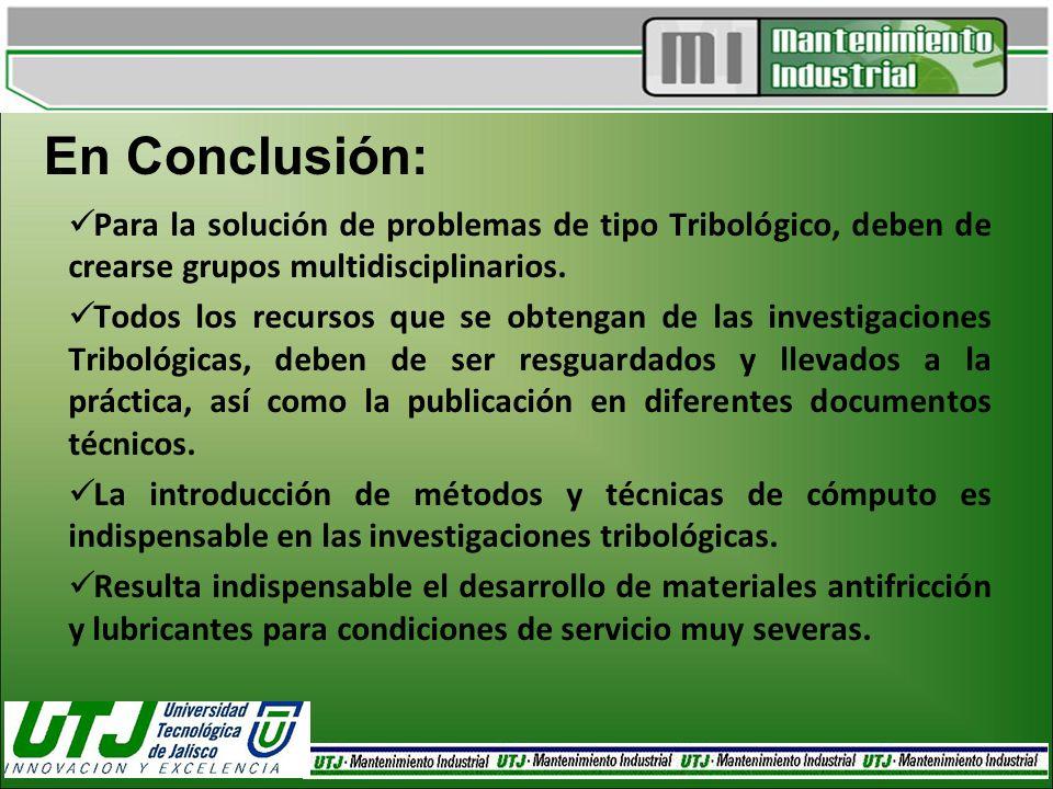 En Conclusión: Para la solución de problemas de tipo Tribológico, deben de crearse grupos multidisciplinarios. Todos los recursos que se obtengan de l