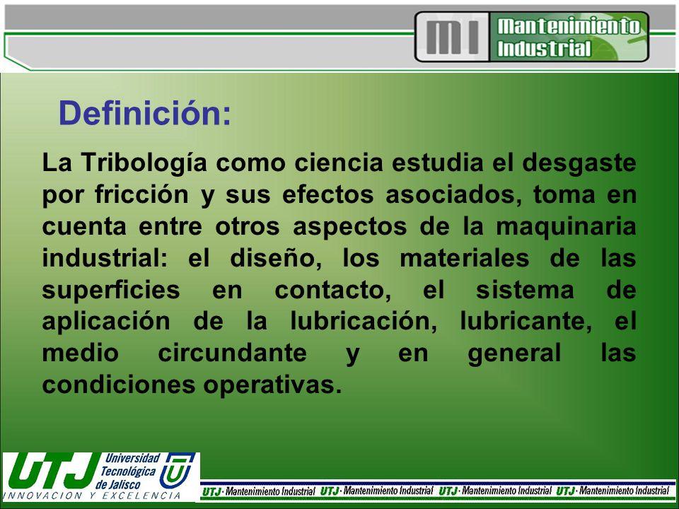 Definición: La Tribología como ciencia estudia el desgaste por fricción y sus efectos asociados, toma en cuenta entre otros aspectos de la maquinaria