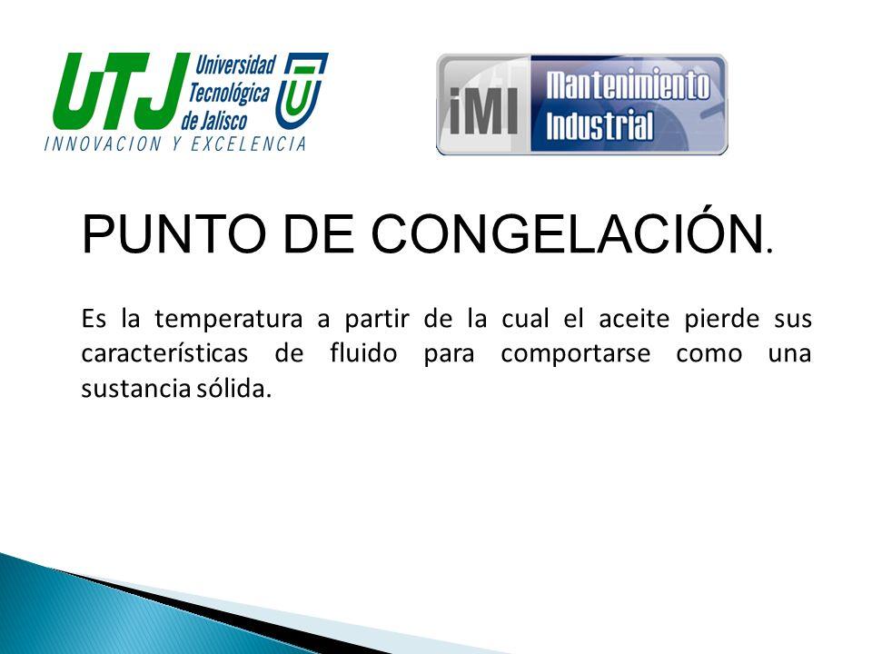 PUNTO DE CONGELACIÓN. Es la temperatura a partir de la cual el aceite pierde sus características de fluido para comportarse como una sustancia sólida.