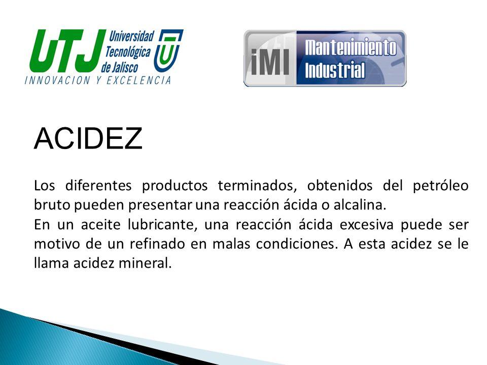 ACIDEZ Los diferentes productos terminados, obtenidos del petróleo bruto pueden presentar una reacción ácida o alcalina. En un aceite lubricante, una