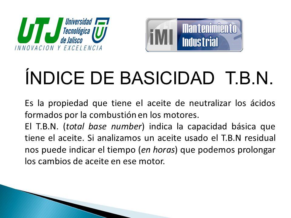 ÍNDICE DE BASICIDAD T.B.N. Es la propiedad que tiene el aceite de neutralizar los ácidos formados por la combustión en los motores. El T.B.N. (total b
