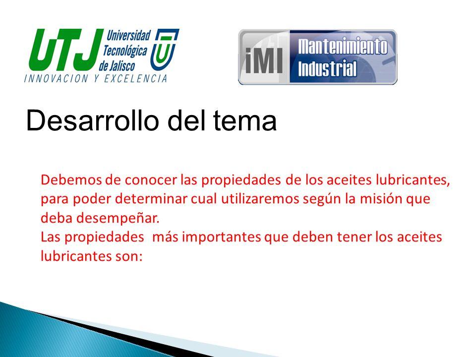 Desarrollo del tema Debemos de conocer las propiedades de los aceites lubricantes, para poder determinar cual utilizaremos según la misión que deba de