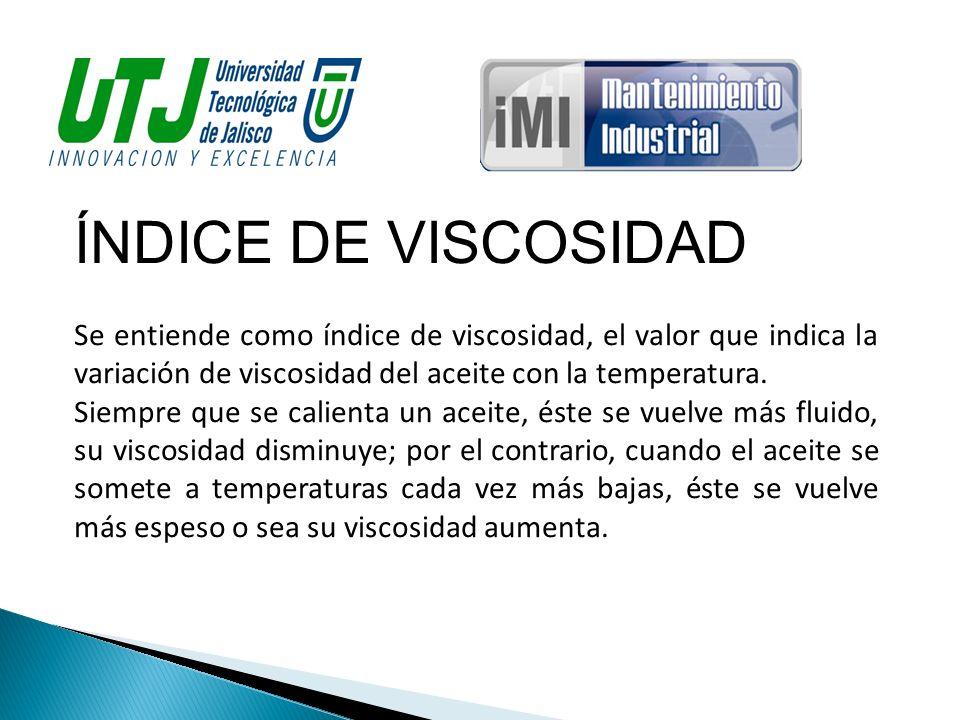 ÍNDICE DE VISCOSIDAD Se entiende como índice de viscosidad, el valor que indica la variación de viscosidad del aceite con la temperatura. Siempre que