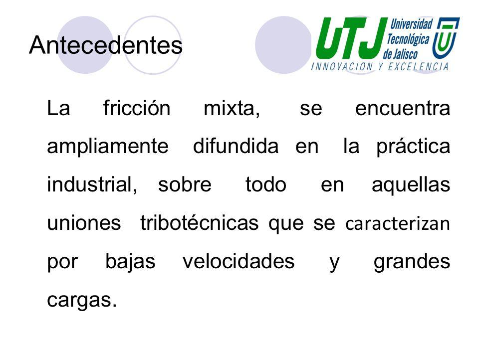 Antecedentes La fricción mixta, se encuentra ampliamente difundida en la práctica industrial, sobre todo en aquellas uniones tribotécnicas que se cara