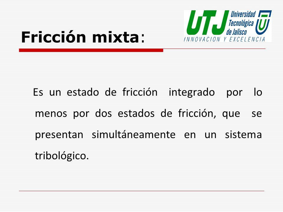 Fricción mixta: Es un estado de fricción integrado por lo menos por dos estados de fricción, que se presentan simultáneamente en un sistema tribológic